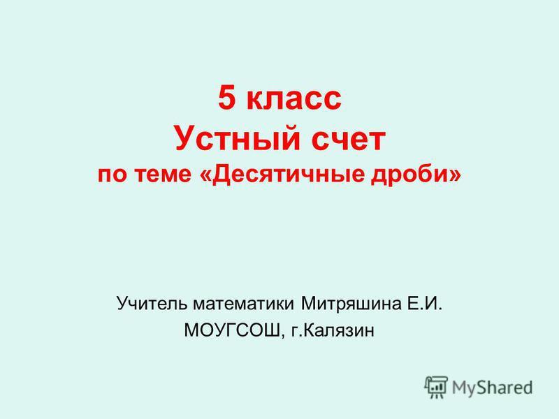 5 класс Устный счет по теме «Десятичные дроби» Учитель математики Митряшина Е.И. МОУГСОШ, г.Калязин