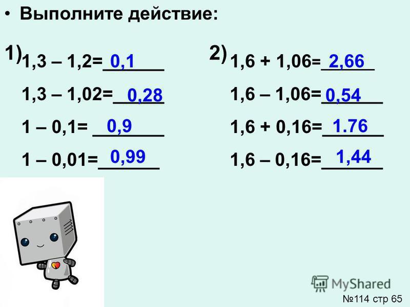 Выполните действие: 1,3 – 1,2=______ 1,3 – 1,02=_____ 1 – 0,1= _______ 1 – 0,01=______ 1) 1,6 + 1,06 =______ 1,6 – 1,06=______ 1,6 + 0,16=______ 1,6 – 0,16=______ 2) 0,1 0,28 0,9 0,99 2,66 0,54 1.76 1,44 114 стр 65