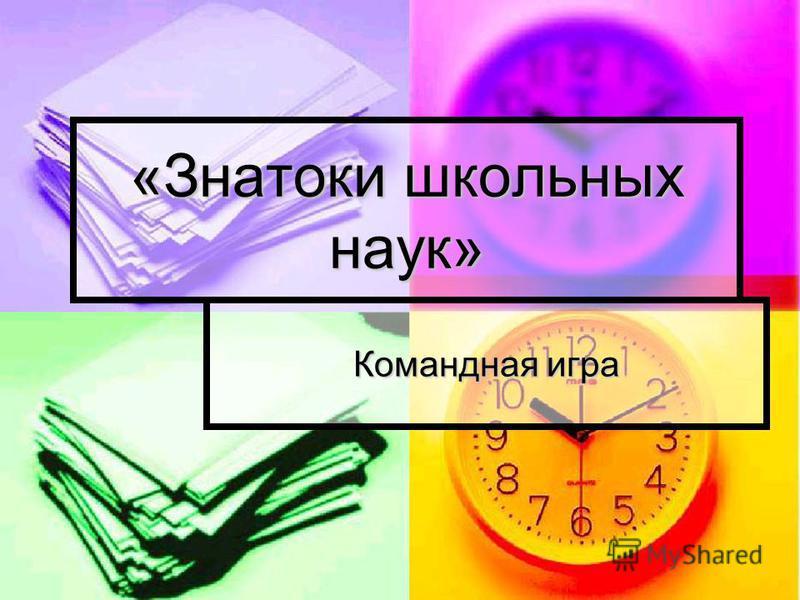 «Знатоки школьных наук» Командная игра
