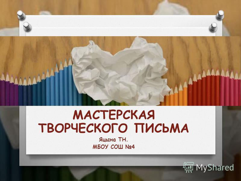 МАСТЕРСКАЯ ТВОРЧЕСКОГО ПИСЬМА Яцына ТН. МБОУ СОШ 4