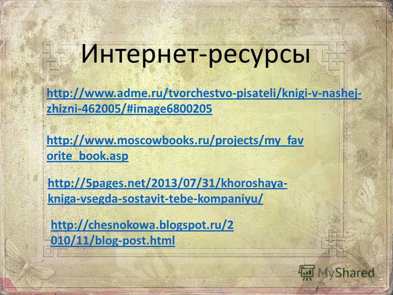 http://www.adme.ru/tvorchestvo-pisateli/knigi-v-nashej- zhizni-462005/#image6800205 http://www.moscowbooks.ru/projects/my_fav orite_book.asp http://5pages.net/2013/07/31/khoroshaya- kniga-vsegda-sostavit-tebe-kompaniyu/ Интернет-ресурсы http://chesno
