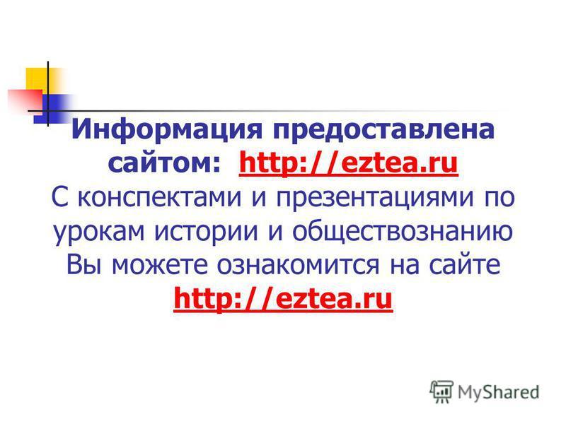 Информация предоставлена сайтом: http://eztea.ru С конспектами и презентациями по урокам истории и обществознанию Вы можете ознакомится на сайте http://eztea.ruhttp://eztea.ru