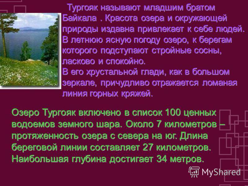 Озеро Тургояк включено в список 100 ценных водоемов земного шара. Около 7 километров – протяженность озера с севера на юг. Длина береговой линии составляет 27 километров. Наибольшая глубина достигает 34 метров. Тургояк называют младшим братом Байкала