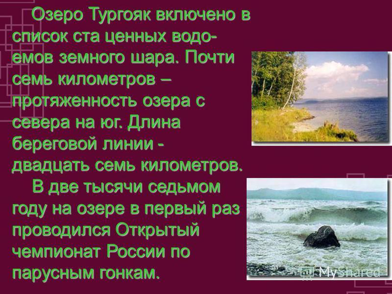 Озеро Тургояк включено в список ста ценных водоемов земного шара. Почти семь километров – протяженность озера с севера на юг. Длина береговой линии - двадцать семь километров. Озеро Тургояк включено в список ста ценных водоемов земного шара. Почти се
