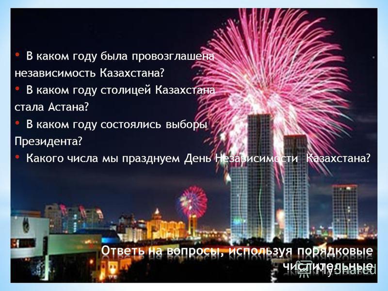 В каком году была провозглашена независимость Казахстана? В каком году столицей Казахстана стала Астана? В каком году состоялись выборы Президента? Какого числа мы празднуем День Независимости Казахстана?