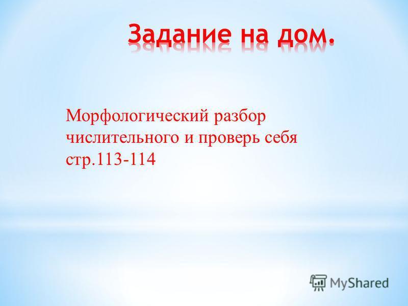Морфологический разбор числительного и проверь себя стр.113-114