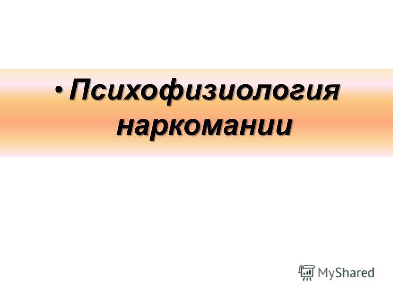Психофизиология наркомании Психофизиология наркомании