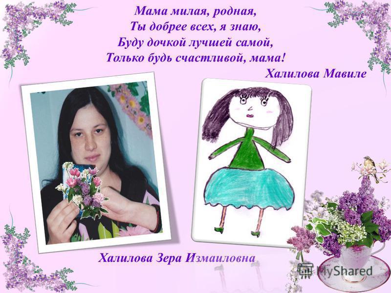 Мама милая, родная, Ты добрее всех, я знаю, Буду дочкой лучшей самой, Только будь счастливой, мама! Халилова Мавиле Халилова Зера Измаиловна