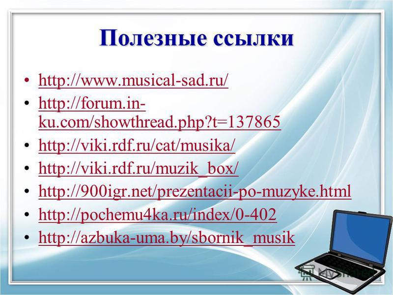 Полезные ссылки http://www.musical-sad.ru/http://www.musical-sad.ru/ http://forum.in- ku.com/showthread.php?t=137865http://forum.in- ku.com/showthread.php?t=137865 http://viki.rdf.ru/cat/musika/ http://viki.rdf.ru/muzik_box/ http://900igr.net/prezent