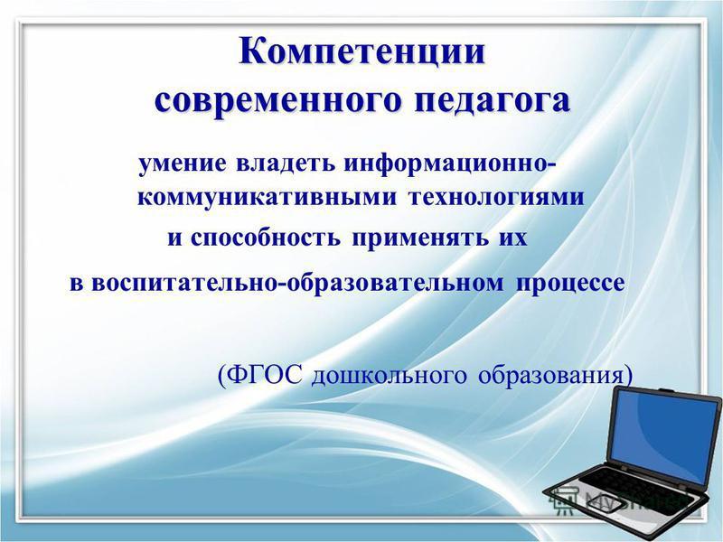 Компетенции современного педагога умение владеть информационно- коммуникативными технологиями и способность применять их в воспитательно-образовательном процессе (ФГОС дошкольного образования)