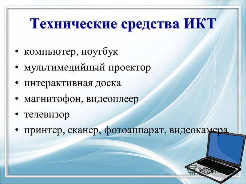 Технические средства ИКТ компьютер, ноутбук мультимедийный проектор интерактивная доска магнитофон, видеоплеер телевизор принтер, сканер, фотоаппарат, видеокамера
