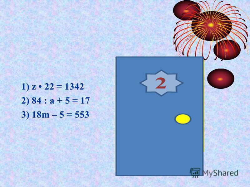 1) z 22 = 1342 2) 84 : а + 5 = 17 3) 18m – 5 = 553 Ответы: 1)61; 2)7; 3)31.