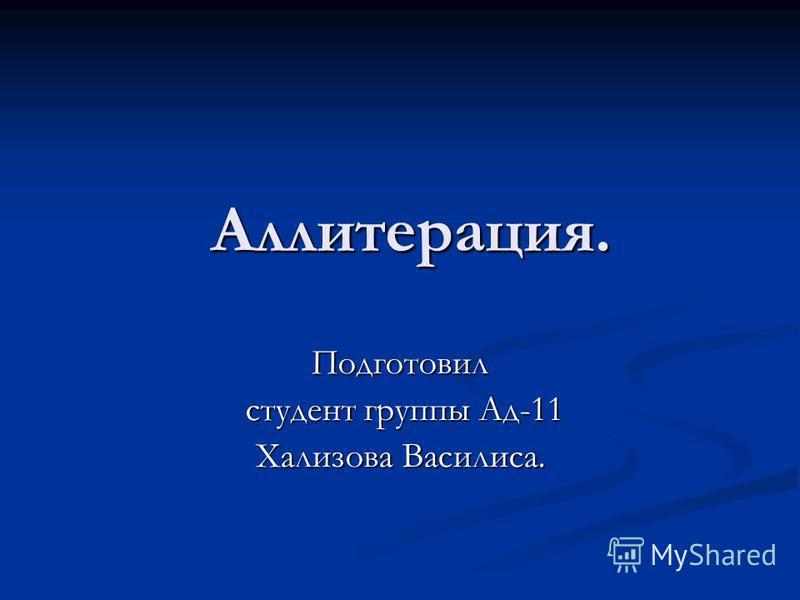 Аллитерация. Аллитерация. Подготовил студент группы Ад-11 студент группы Ад-11 Хализова Василиса.