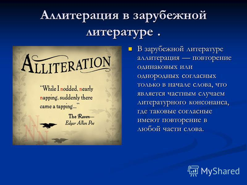 Аллитерация в зарубежной литературе. В зарубежной литературе аллитерация повторение одинаковых или однородных согласных только в начале слова, что является частным случаем литературного консонанса, где таковые согласные имеют повторение в любой части