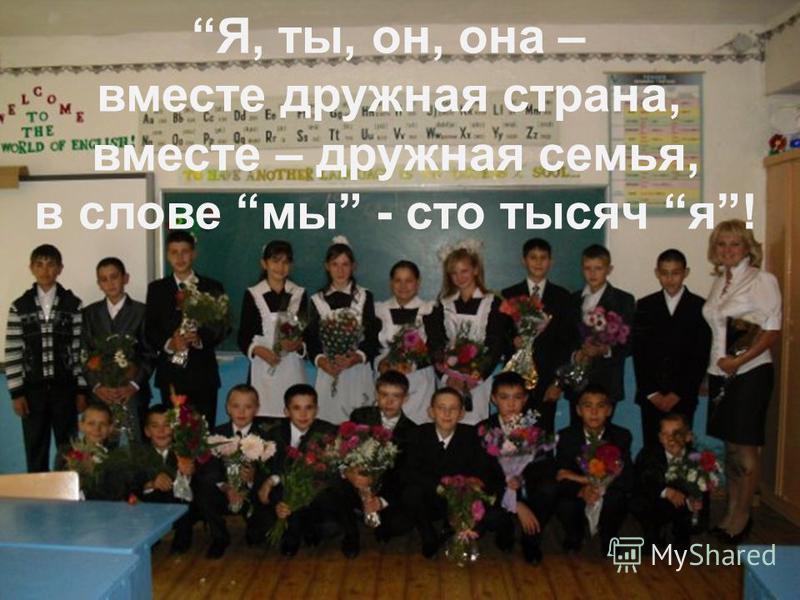 Я, ты, он, она – вместе дружная страна, вместе – дружная семья, в слове мы - сто тысяч я !
