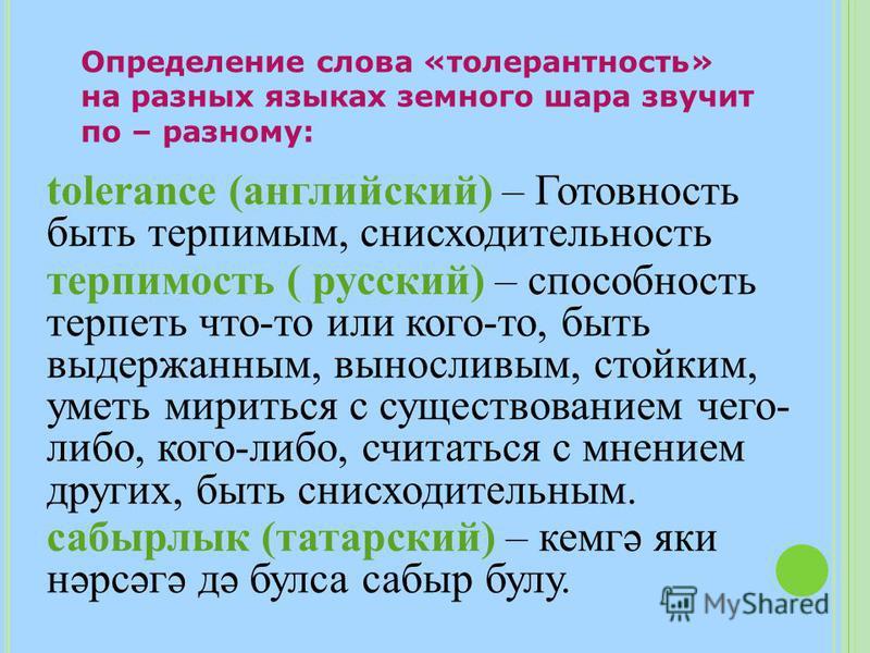 tolerance (английский) – Готовность быть терпимым, снисходительность терпимость ( русский) – способность терпеть что-то или кого-то, быть выдержанным, выносливым, стойким, уметь мириться с существованием чего- либо, кого-либо, считаться с мнением дру