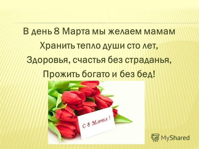 В день 8 Марта мы желаем мамам Хранить тепло души сто лет, Здоровья, счастья без страданья, Прожить богато и без бед!