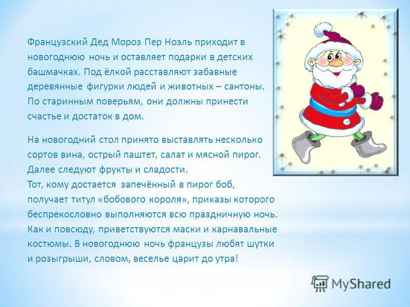 Французский Дед Мороз Пер Ноэль приходит в новогоднюю ночь и оставляет подарки в детских башмачках. Под ёлкой расставляют забавные деревянные фигурки людей и животных – ксантоны. По старинным поверьям, они должны принести счастье и достаток в дом. На