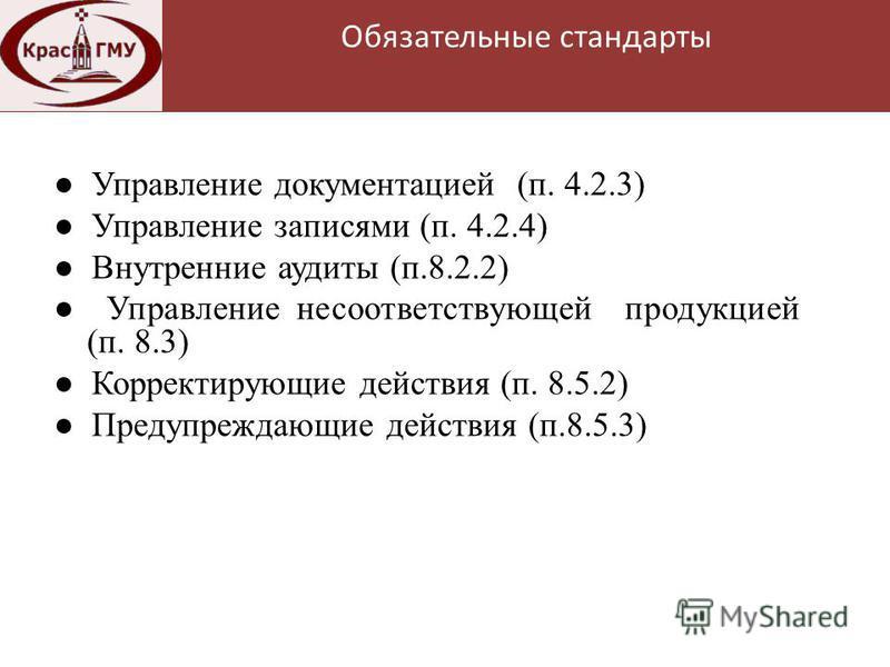 Нормативная база Управление документацией (п. 4.2.3) Управление записями (п. 4.2.4) Внутренние аудиты (п.8.2.2) Управление несоответствующей продукцией (п. 8.3) Корректирующие действия (п. 8.5.2) Предупреждающие действия (п.8.5.3) Обязательные станда
