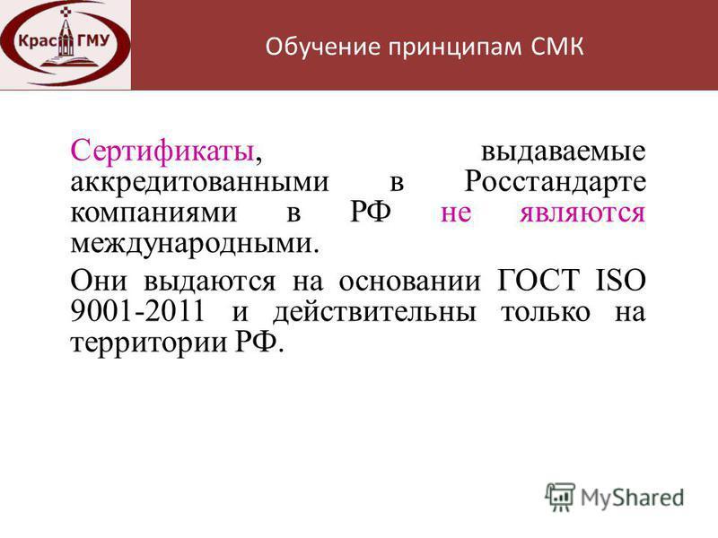 Нормативная база Сертификаты, выдаваемые аккредитованными в Росстандарте компаниями в РФ не являются международными. Они выдаются на основании ГОСТ ISO 9001-2011 и действительны только на территории РФ. Обучение принципам СМК