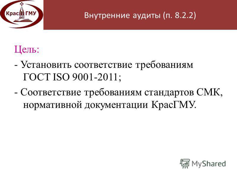 Цель: - Установить соответствие требованиям ГОСТ ISO 9001-2011; - Соответствие требованиям стандартов СМК, нормативной документации КрасГМУ. Внутренние аудиты (п. 8.2.2)