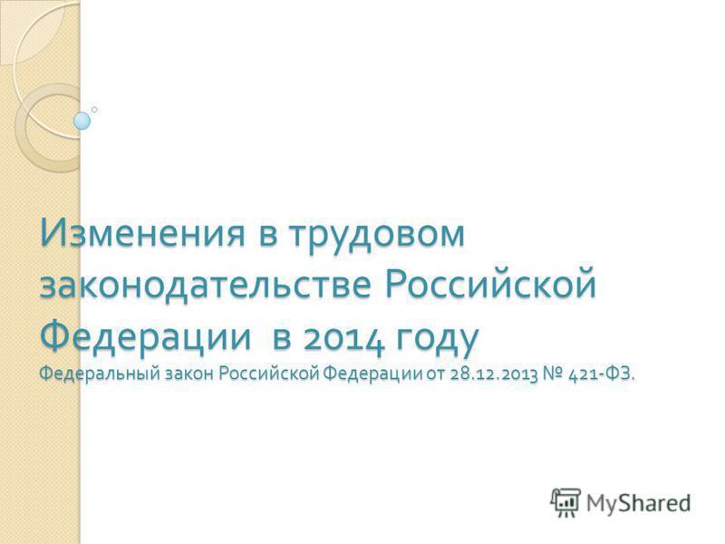 Изменения в трудовом законодательстве Российской Федерации в 2014 году Федеральный закон Российской Федерации от 28.12.2013 421- ФЗ.
