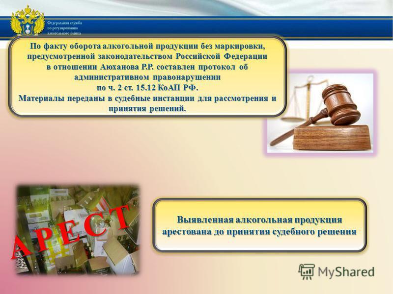 По факту оборота алкогольной продукции без маркировки, предусмотренной законодательством Российской Федерации в отношении Аюханова Р.Р. составлен протокол об административном правонарушении по ч. 2 ст. 15.12 КоАП РФ. Материалы переданы в судебные инс