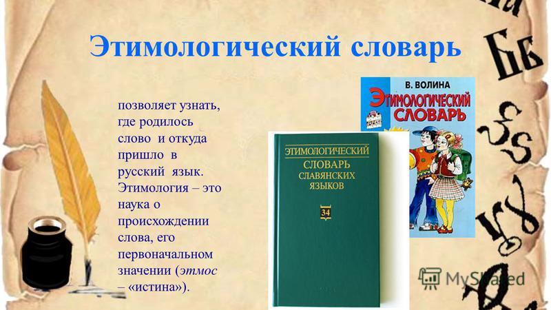 Этимологический словарь позволяет узнать, где родилось слово и откуда пришло в русский язык. Этимология – это наука о происхождении слова, его первоначальном значении (этнос – «истина»).