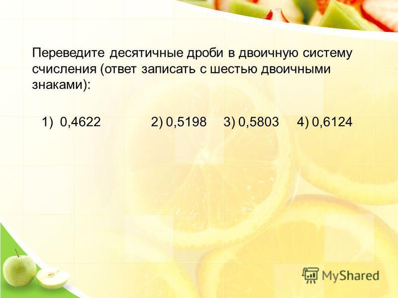 Переведите десятичные дроби в двоичную систему счисления (ответ записать с шестью двоичными знаками): 1)0,46222)0,51983)0,58034)0,6124
