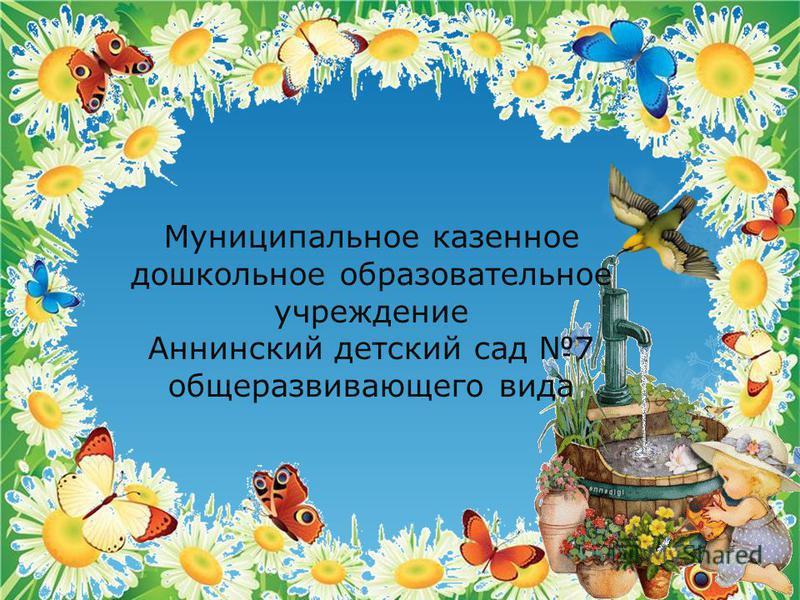 Муниципальное казенное дошкольное образовательное учреждение Аннинский детский сад 7 общеразвивающего вида