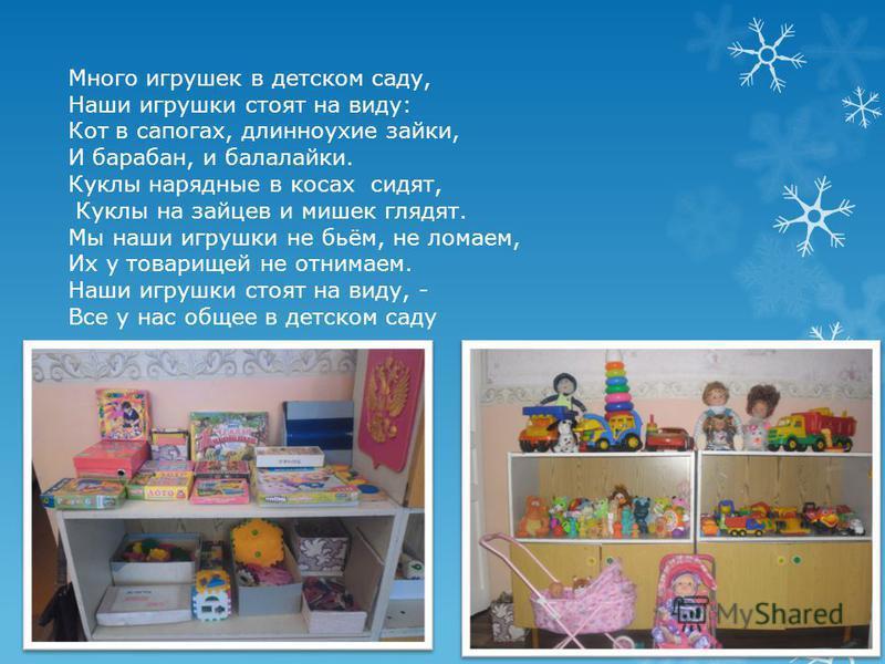 Много игрушек в детском саду, Наши игрушки стоят на виду: Кот в сапогах, длинноухие зайки, И барабан, и балалайки. Куклы нарядные в косах сидят, Куклы на зайцев и мишек глядят. Мы наши игрушки не бьём, не ломаем, Их у товарищей не отнимаем. Наши игру