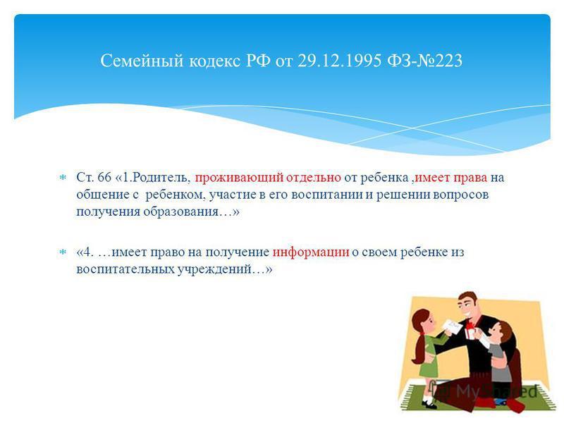 Семейный кодекс РФ от 29.12.1995 ФЗ-223 Ст. 66 «1.Родитель, проживающий отдельно от ребенка,имеет права на общение с ребенком, участие в его воспитании и решении вопросов получения образования…» «4. …имеет право на получение информации о своем ребенк
