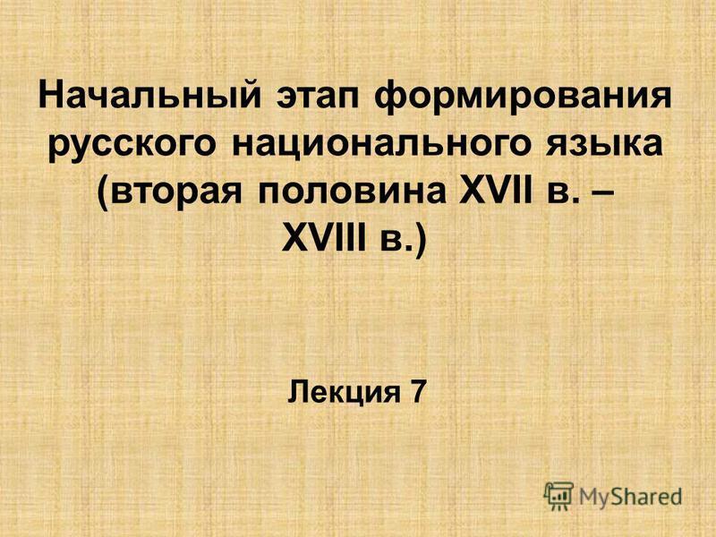 Начальный этап формирования русского национального языка (вторая половина ХVII в. – ХVIII в.) Лекция 7