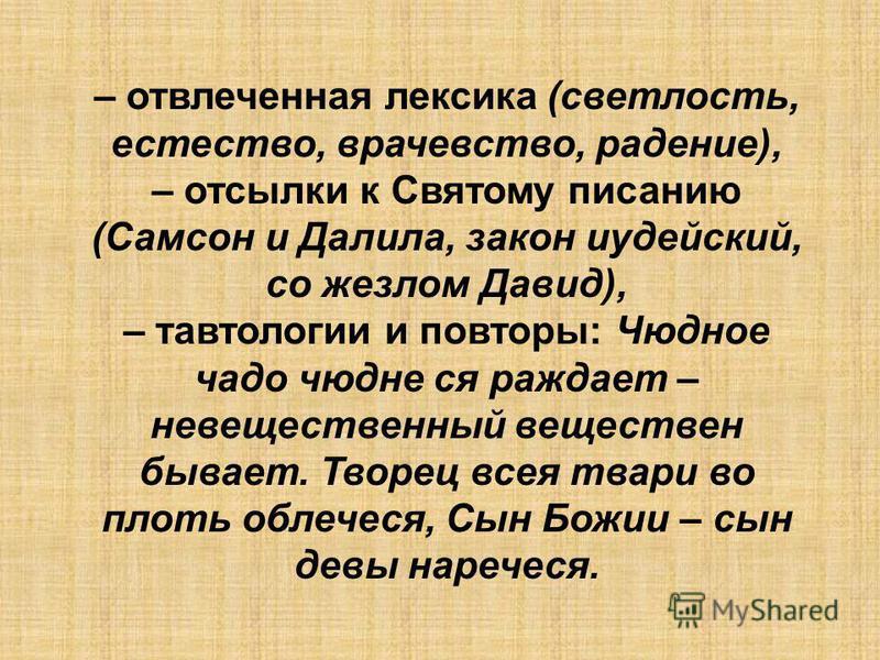 – отвлеченная лексика (светлость, естество, врачевство, радение), – отсылки к Святому писанию (Самсон и Далила, закон иудейский, со жезлом Давид), – тавтологии и повторы: Чюдное чадо чюдне ся рождает – невещественный веществен бывает. Творец всея тва