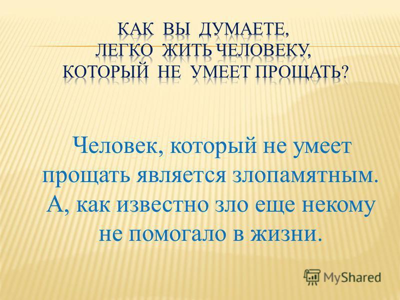 Человек, который не умеет прощать является злопамятным. А, как известно зло еще некому не помогало в жизни.