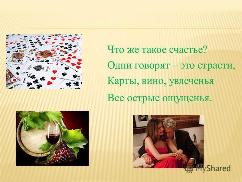 Что же такое счастье? Одни говорят – это страсти, Карты, вино, увлеченья Все острые ощущенья.