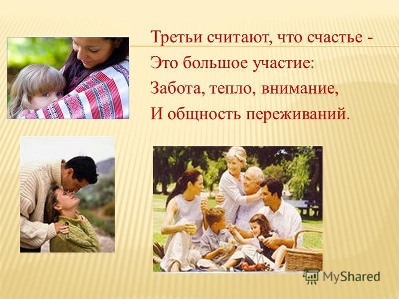 Третьи считают, что счастье - Это большое участие: Забота, тепло, внимание, И общность переживаний.