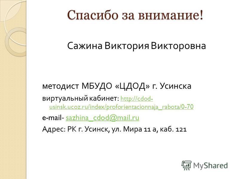 Спасибо за внимание! Сажина Виктория Викторовна методист МБУДО « ЦДОД » г. Усинска виртуальный кабинет : http://cdod- usinsk.ucoz.ru/index/proforientacionnaja_rabota/0-70 http://cdod- usinsk.ucoz.ru/index/proforientacionnaja_rabota/0-70 e-mail- sazhi