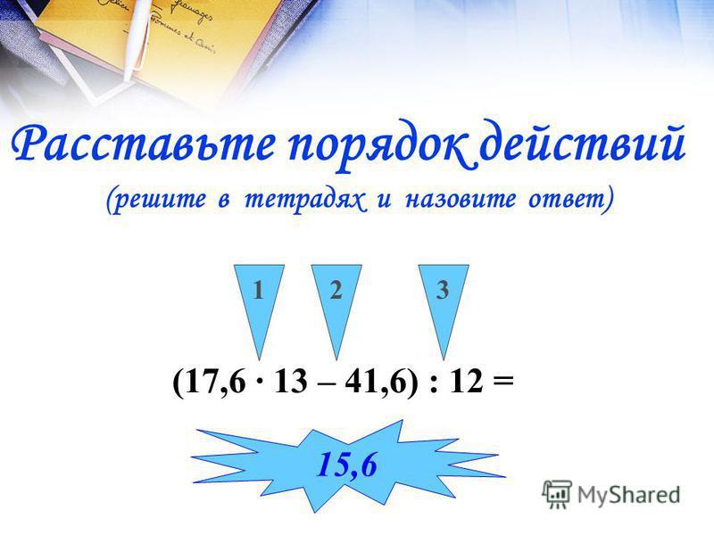 (17,6 13 – 41,6) : 12 = 123 15,6 Расставьте порядок действий (решите в тетрадях и назовите ответ)