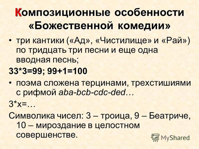 Композиционные особенности «Божественной комедии» три кантики («Ад», «Чистилище» и «Рай») по тридцать три песни и еще одна вводная песнь; 33*3=99; 99+1=100 поэма сложена терцинами, трехстишиями с рифмой aba-bcb-cdc-ded… 3*x=… Символика чисел: 3 – тро