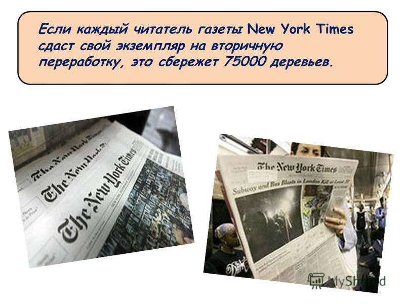 Если каждый читатель газеты New York Times сдаст свой экземпляр на вторичную переработку, это сбережет 75000 деревьев.