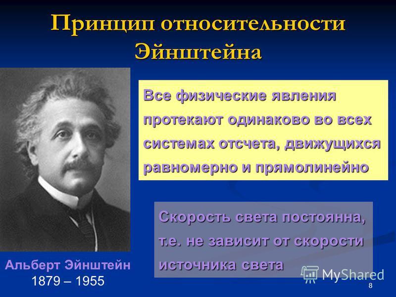 8 Принцип относительности Эйнштейна Все физические явления протекают одинаково во всех системах отсчета, движущихся равномерно и прямолинейно Альберт Эйнштейн 1879 – 1955 Скорость света постоянна, т.е. не зависит от скорости источника света