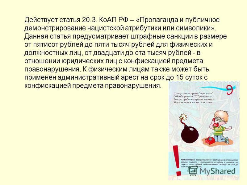 Действует статья 20.3. КоАП РФ – «Пропаганда и публичное демонстрирование нацистской атрибутики или символики». Данная статья предусматривает штрафные санкции в размере от пятисот рублей до пяти тысяч рублей для физических и должностных лиц, от двадц