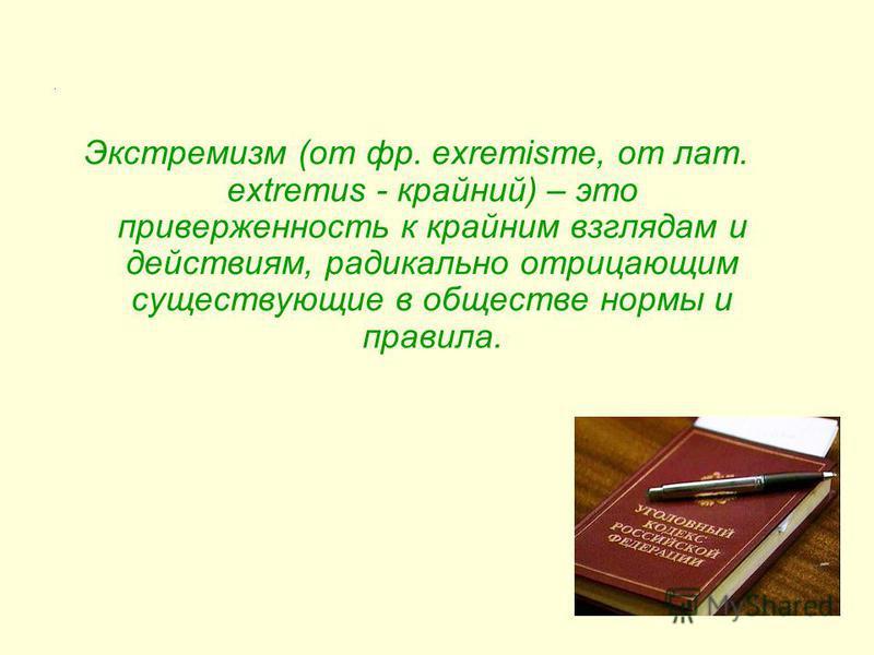 . Экстремизм (от фр. exremisme, от лат. extremus - крайний) – это приверженность к крайним взглядам и действиям, радикально отрицающим существующие в обществе нормы и правила.