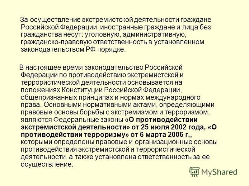 За осуществление экстремистской деятельности граждане Российской Федерации, иностранные граждане и лица без гражданства несут: уголовную, административную, гражданско-правовую ответственность в установленном законодательством РФ порядке. В настоящее