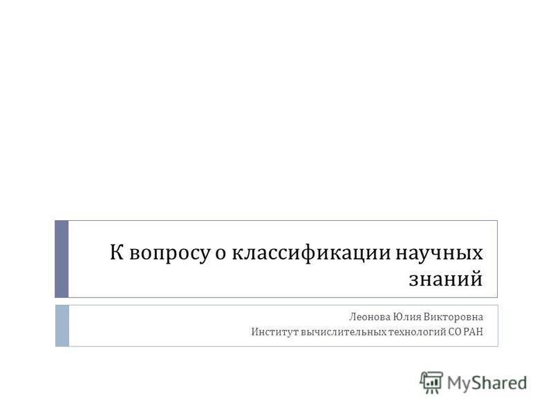 К вопросу о классификации научных знаний Леонова Юлия Викторовна Институт вычислительных технологий СО РАН