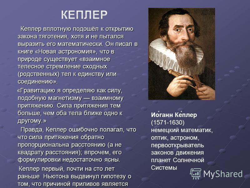 Кеплеер вплотную подошёл к открытию закона тяготения, хотя и не пытался выразить его математически. Он писал в книге «Новая астрономия», что в природе существует «взаимное телесное стремление сходных (родственных) тел к единству или соединению». Кепл