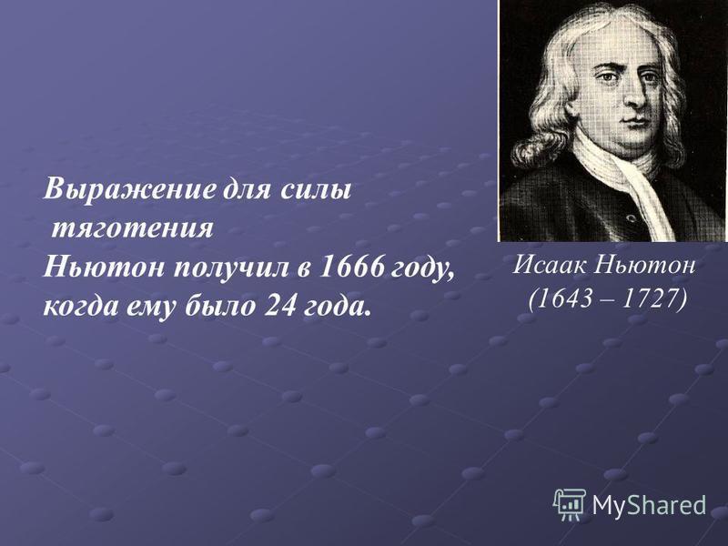 Выражение для силы тяготения Ньютон получил в 1666 году, когда ему было 24 года. Исаак Ньютон (1643 – 1727)