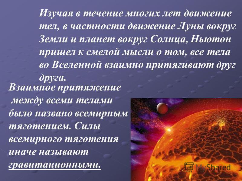 Изучая в течение многих лет движение тел, в частности движение Луны вокруг Земли и планет вокруг Солнца, Ньютон пришел к смелой мысли о том, все тела во Вселенной взаимно притягивают друг друга. Взаимное притяжение между всеми телами было названо все