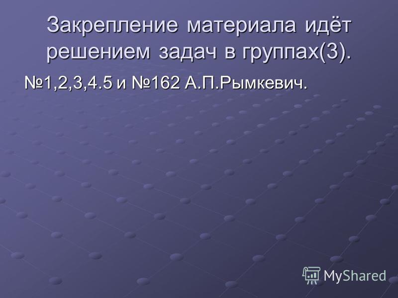 Закрепление материала идёт решением задач в группах(3). 1,2,3,4.5 и 162 А.П.Рымкевич.